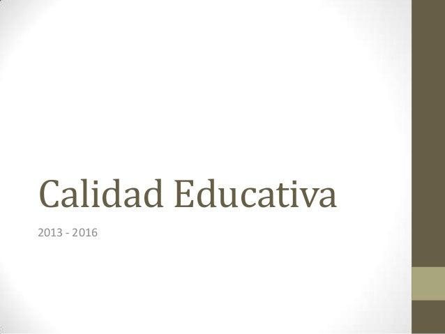 Calidad Educativa 2013 - 2016