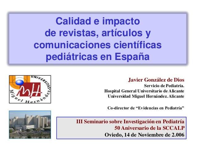 Calidad e impacto de revistas, artículos y comunicaciones científicas pediátricas en España Javier González de Dios Servic...