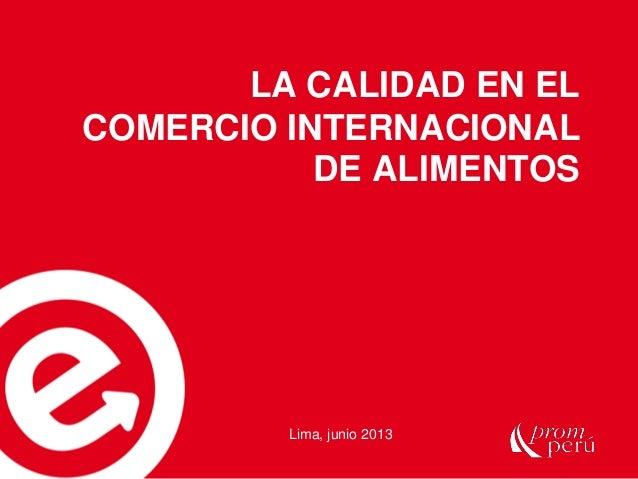 LA CALIDAD EN EL COMERCIO INTERNACIONAL DE ALIMENTOS  Lima, junio 2013