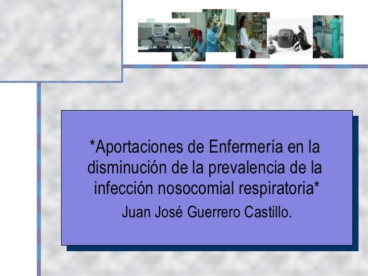 *Aportaciones de Enfermería en la  disminución de la prevalencia de la  infección nosocomial respiratoria* Juan José Guerr...