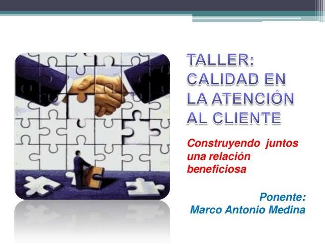 Construyendo juntosuna relaciónbeneficiosa            Ponente:Marco Antonio Medina