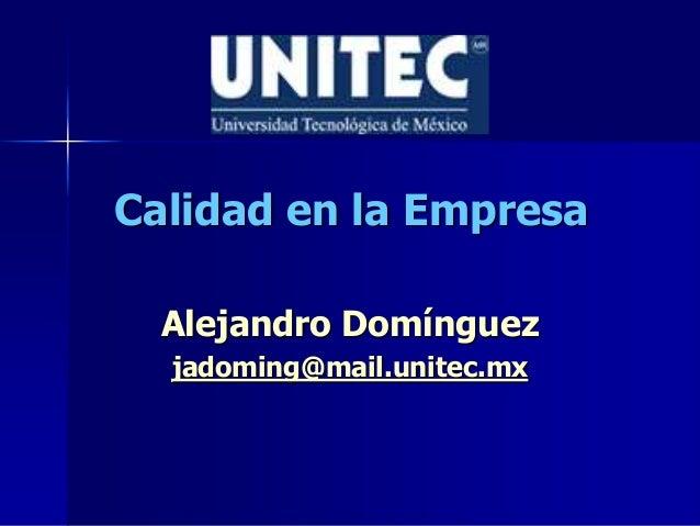 Calidad en la Empresa Alejandro Domínguez jadoming@mail.unitec.mx