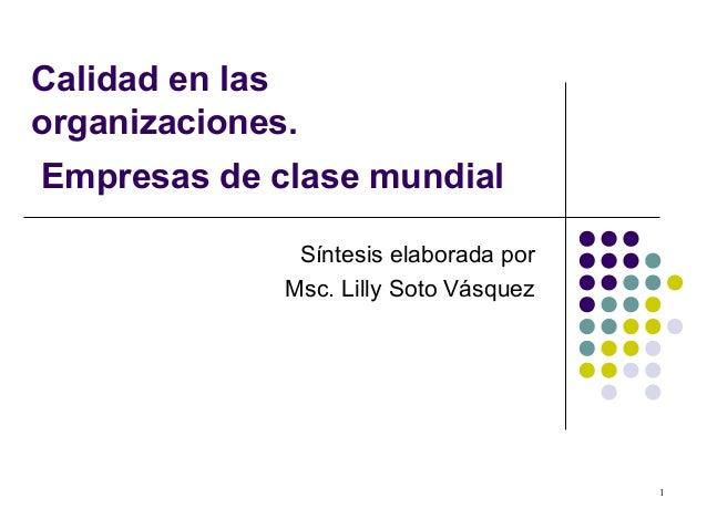 1 Calidad en las organizaciones. Empresas de clase mundial Síntesis elaborada por Msc. Lilly Soto Vásquez