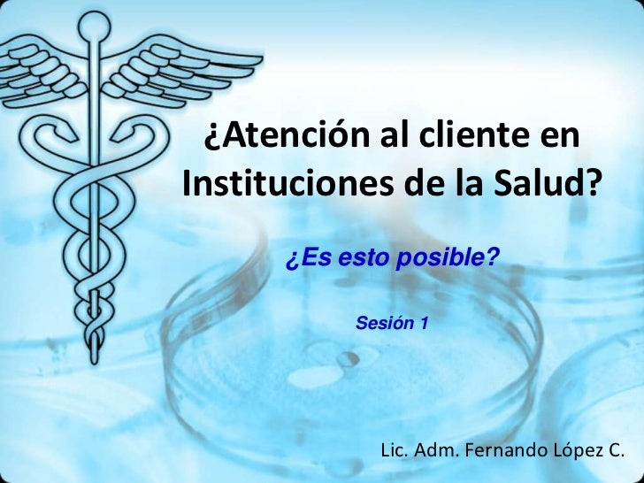 ¿Atención al cliente enInstituciones de la Salud?      ¿Es esto posible?           Sesión 1             Lic. Adm. Fernando...