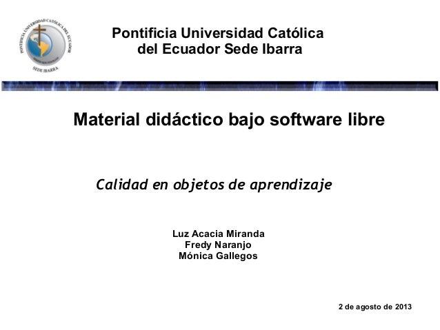 Pontificia Universidad Católica del Ecuador Sede Ibarra Material didáctico bajo software libre Luz Acacia Miranda Fredy Na...