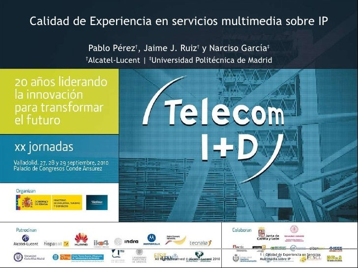 Calidad de Experiencia en servicios multimedia sobre IP Pablo Pérez † , Jaime J. Ruiz †  y Narciso García ‡ † Alcatel-Luce...