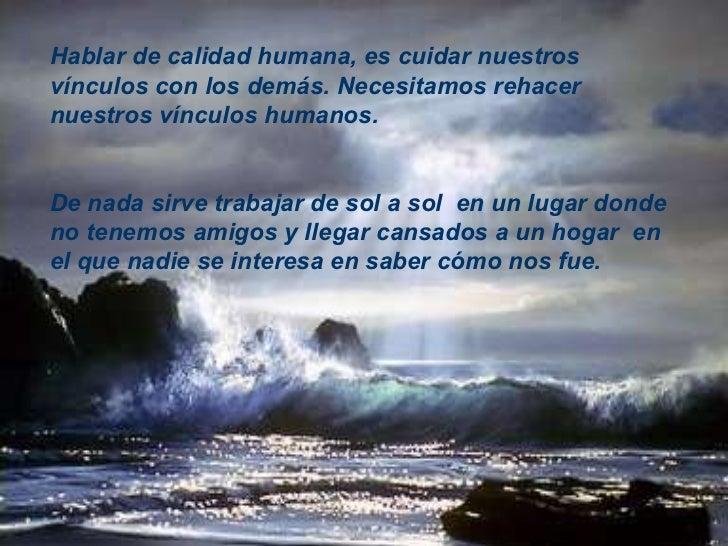 Hablar de calidad humana, es cuidar nuestros vínculos con los demás.   Necesitamos rehacer nuestros vínculos humanos.  De ...
