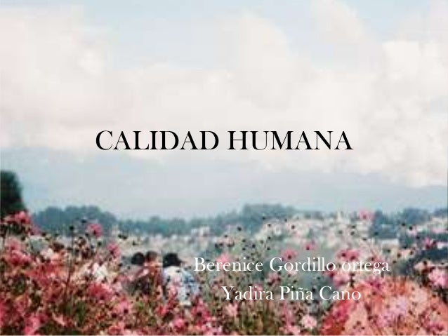CALIDAD HUMANA  Berenice Gordillo ortega Yadira Piña Cano