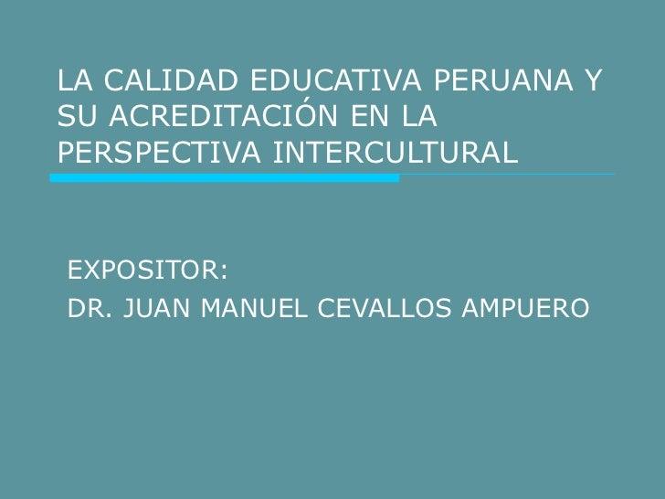 LA CALIDAD EDUCATIVA PERUANA Y SU ACREDITACIÓN EN LA PERSPECTIVA INTERCULTURAL EXPOSITOR:  DR. JUAN MANUEL CEVALLOS AMPUERO