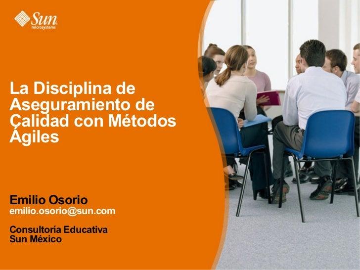 La Disciplina de Aseguramiento de Calidad con Métodos Ágiles   Emilio Osorio emilio.osorio@sun.com Consultoría Educativa S...