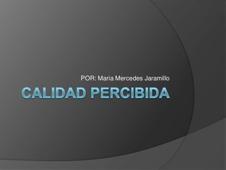 CALIDAD PERCIBIDA<br />POR: Maria Mercedes Jaramillo<br />