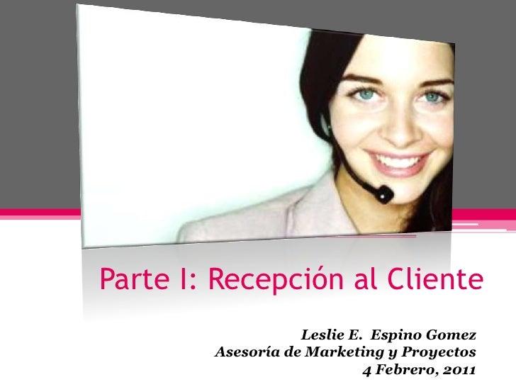 Parte I: Recepción al Cliente<br />Leslie E. Espino Gomez<br />Asesoría de Marketing y Proyectos<br />4 Febrero, 2011<br />