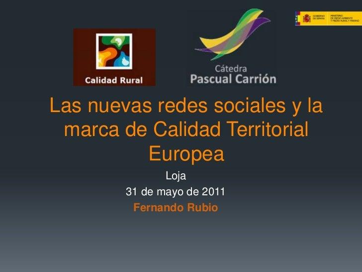 Las nuevas redes sociales y la marca de Calidad Territorial Europea<br />Loja<br />31 de mayo de 2011<br />Fernando Rubio<...