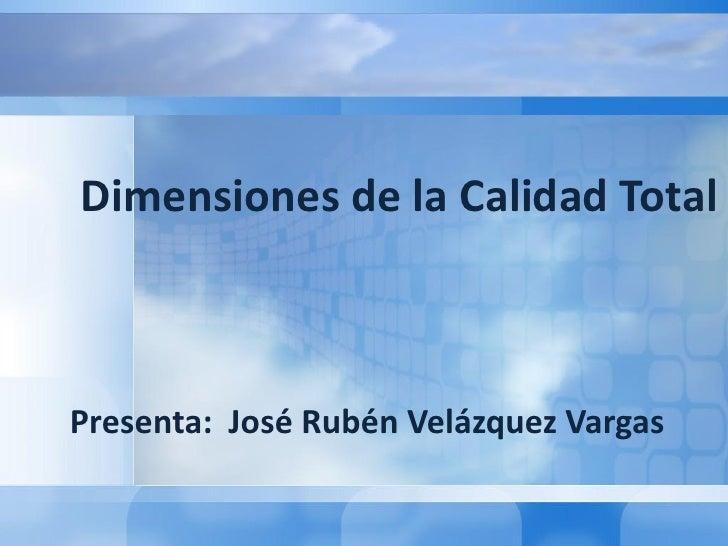 Dimensiones de la Calidad TotalPresenta: José Rubén Velázquez Vargas