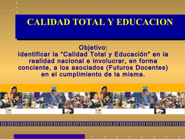 """CALIDAD TOTAL Y EDUCACIONCALIDAD TOTAL Y EDUCACION Objetivo: Identificar la """"Calidad Total y Educación"""" en la realidad nac..."""