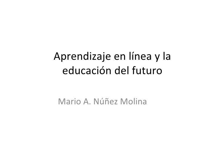 Aprendizaje en línea y la educación del futuro Mario A. Núñez Molina