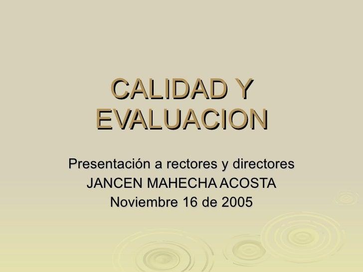 CALIDAD Y EVALUACION Presentación a rectores y directores JANCEN MAHECHA ACOSTA Noviembre 16 de 2005