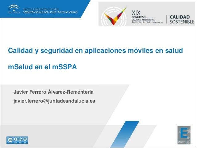 Calidad y seguridad en aplicaciones móviles en salud  mSalud en el mSSPA  Javier Ferrero Álvarez-Rementería  javier.ferrer...