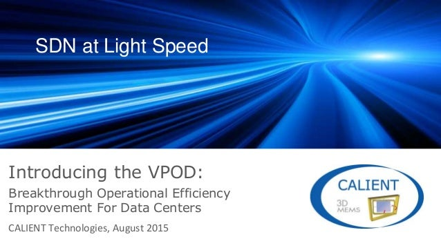 SDN at Light Speed Introducing the VPOD: CALIENT Technologies, August 2015 Breakthrough Operational Efficiency Improvement...