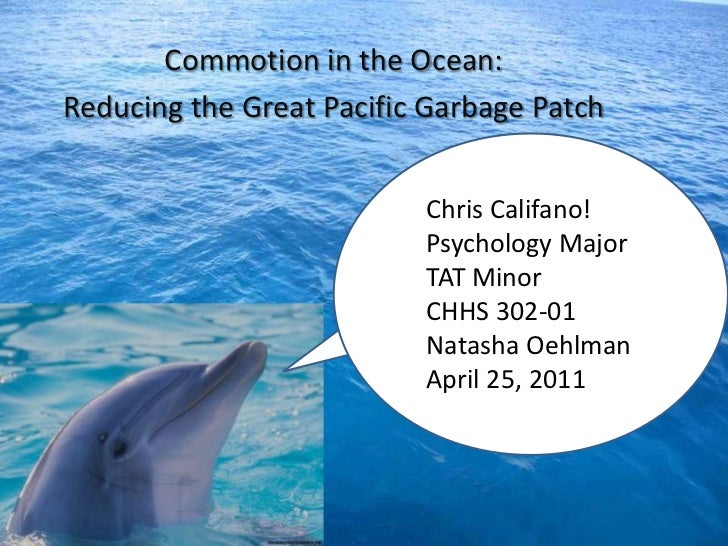 Commotion in the Ocean:<br />Reducing the Great Pacific Garbage Patch<br />Chris Califano!<br />Psychology Major<br />TAT ...