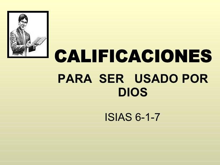 PARA  SER  USADO POR DIOS ISIAS 6-1-7 CALIFICACIONES