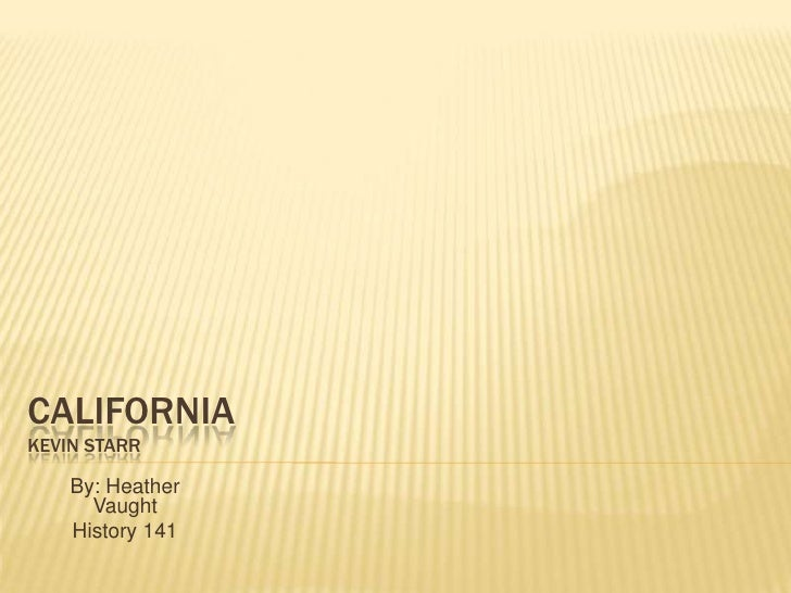 CaliforniaKevin starr<br />By: Heather Vaught<br />History 141<br />