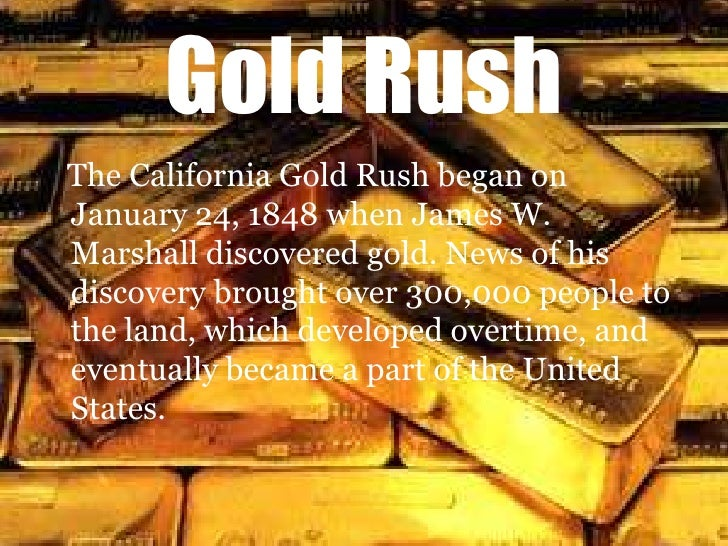 Gold Rush<br />The California Gold Rush began on January 24, 1848 when James W. Marshall discovered gold. News of his disc...