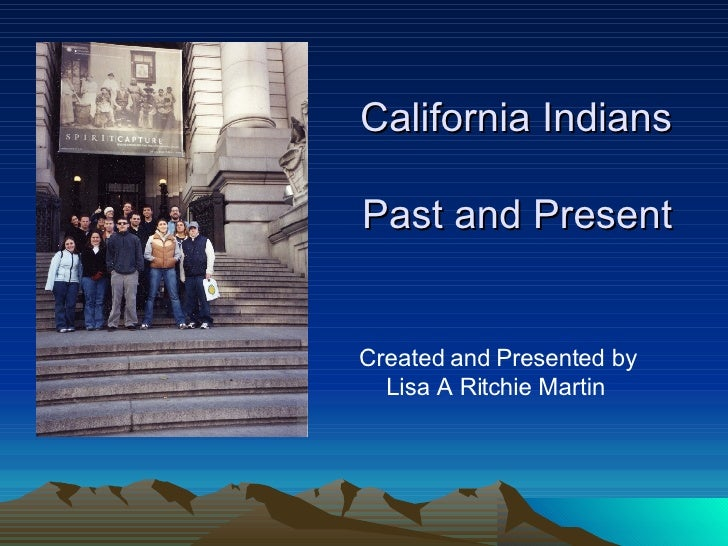 California Indians  Past and Present <ul><li>Created and Presented by Lisa A Ritchie Martin </li></ul>