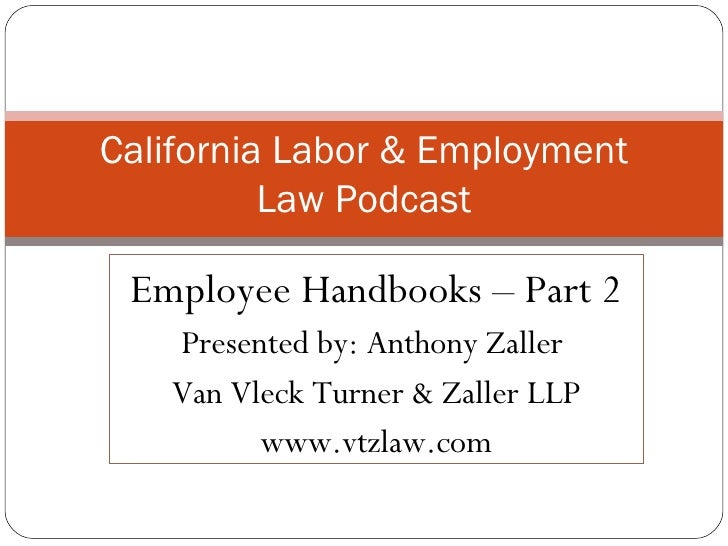 Employee Handbooks – Part 2 Presented by: Anthony Zaller  Van Vleck Turner & Zaller LLP www.vtzlaw.com California Labor & ...