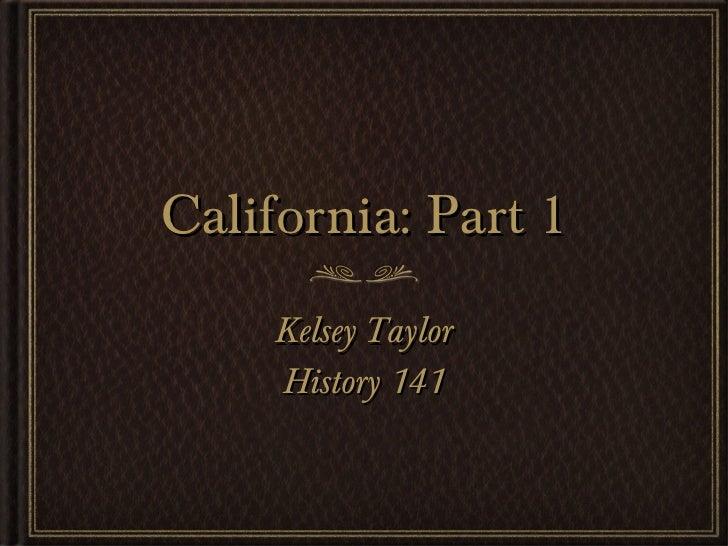 California: Part 1 <ul><li>Kelsey Taylor </li></ul><ul><li>History 141 </li></ul>