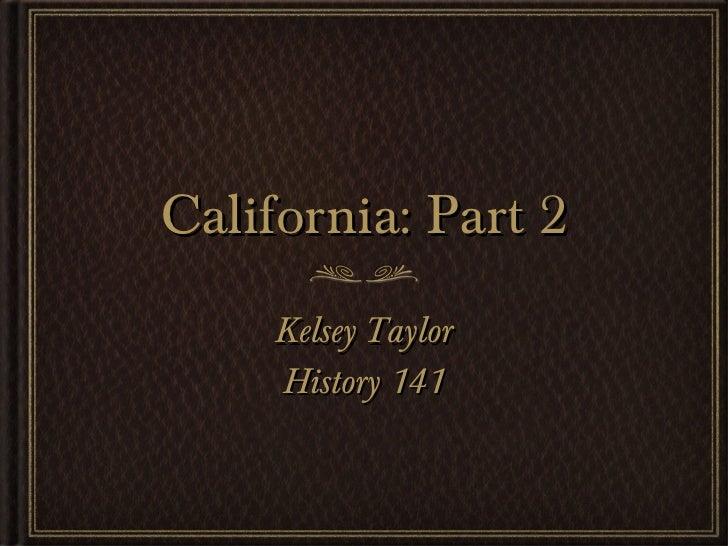 California: Part 2 <ul><li>Kelsey Taylor </li></ul><ul><li>History 141 </li></ul>