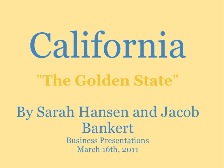 """California  By Sarah Hansen and Jacob Bankert Business Presentations March 16th, 2011  """" The Golden State """""""