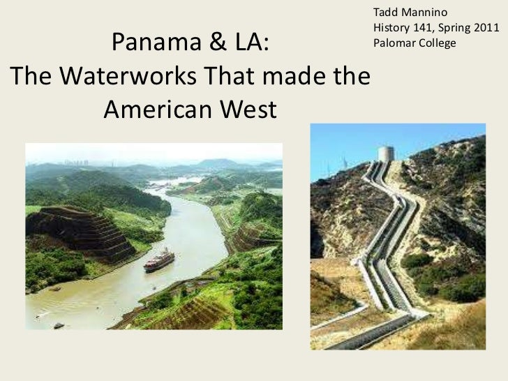 Tadd Mannino<br />History 141, Spring 2011<br />Palomar College<br />Panama & LA:The Waterworks That made the American Wes...