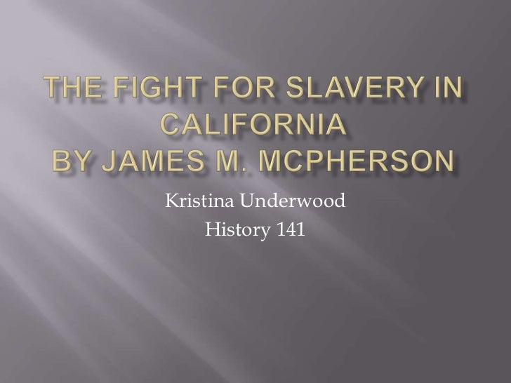 The Fight for Slavery in CaliforniaBy James M. McPherson<br />Kristina Underwood<br />History 141<br />