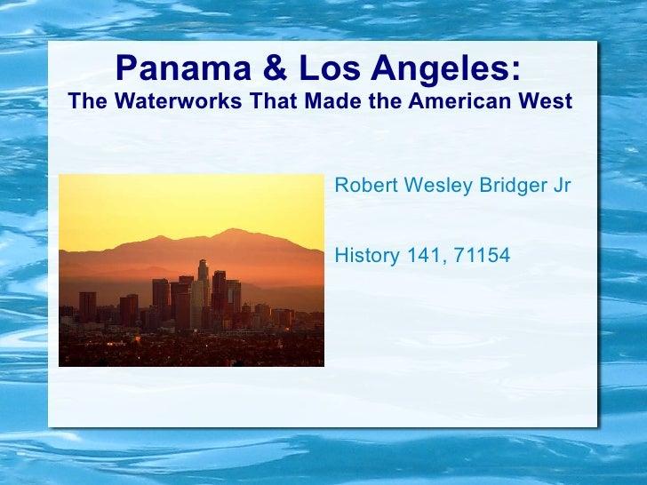 Panama & Los Angeles:  The Waterworks That Made the American West  Robert Wesley Bridger Jr History 141, 71154