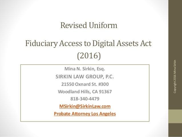 Revised Uniform Fiduciary Access to Digital Assets Act (2016) Mina N. Sirkin, Esq. SIRKIN LAW GROUP, P.C. 21550 Oxnard St....