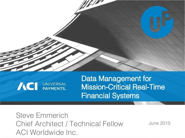 June 2015! Steve Emmerich! Chief Architect / Technical Fellow! ACI Worldwide Inc.! Data Management for Mission-Critical Re...