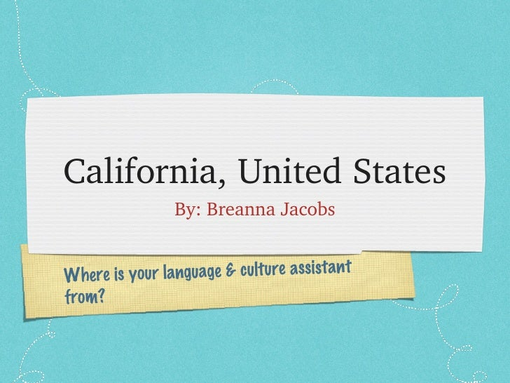 California, United States <ul><li>By: Breanna Jacobs </li></ul>Where is your language & culture assistant from?