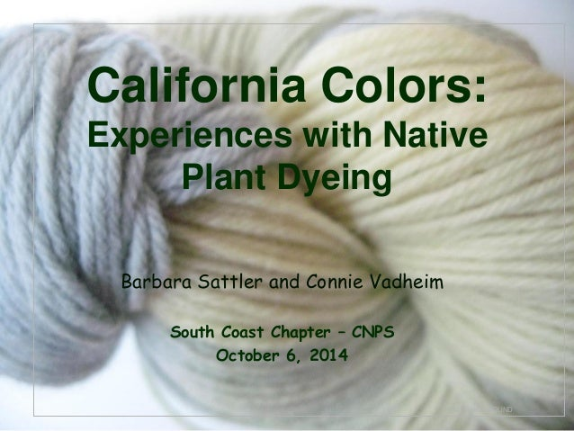 © Project SOUND California Colors: Experiences with Native Plant Dyeing Barbara Sattler and Connie Vadheim South Coast Cha...