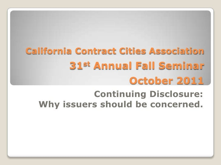 California Contract Cities Association31st Annual Fall SeminarOctober 2011<br />Continuing Disclosure:  <br />Why issuers ...