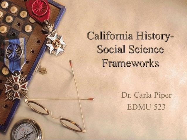 California History-California History- Social ScienceSocial Science FrameworksFrameworks Dr. Carla Piper EDMU 523