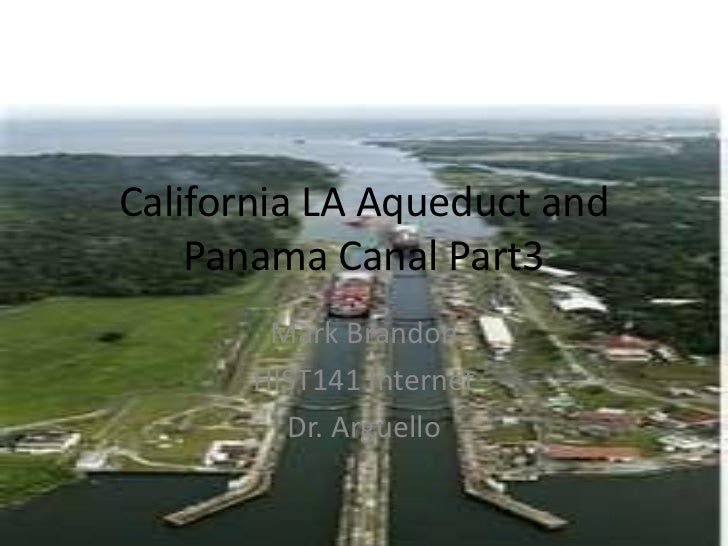 California LA Aqueduct and    Panama Canal Part3        Mark Brandon       HIST141 Internet         Dr. Arguello