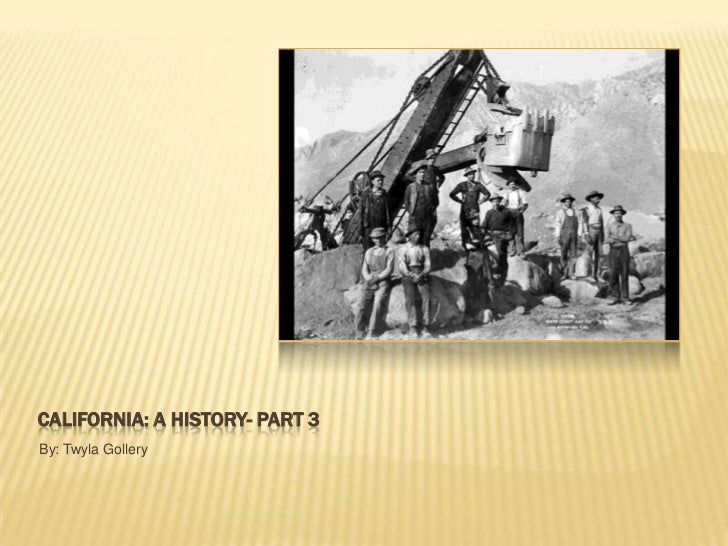 California: A History- Part 3<br />By: Twyla Gollery<br />