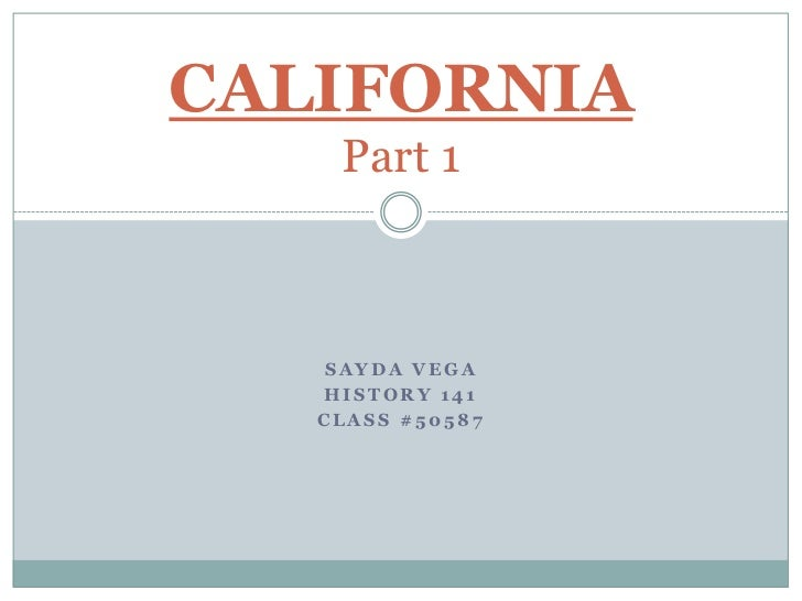 Sayda vega<br />History 141 <br />Class #50587<br />CALIFORNIAPart 1<br />