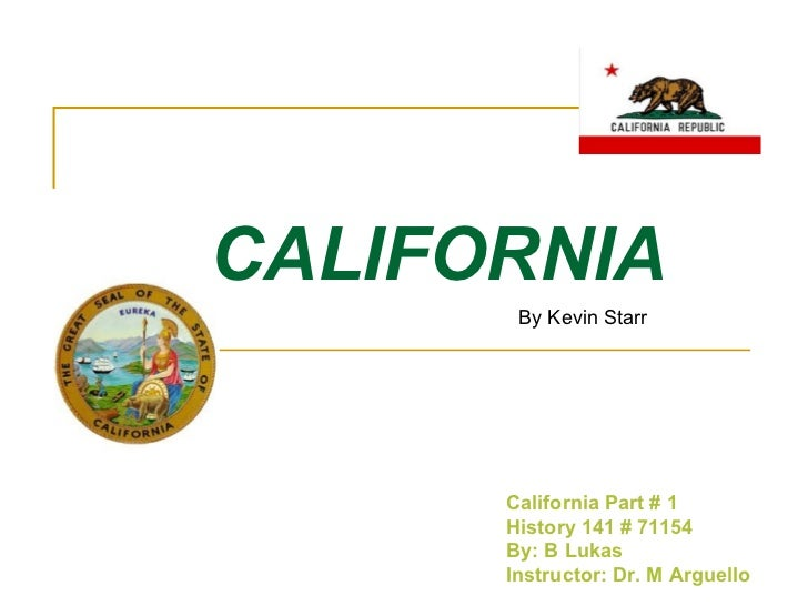 CALIFORNIA California Part # 1 History 141 # 71154 By: B Lukas Instructor: Dr. M Arguello By Kevin Starr