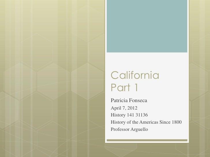 CaliforniaPart 1Patricia FonsecaApril 7, 2012History 141 31136History of the Americas Since 1800Professor Arguello