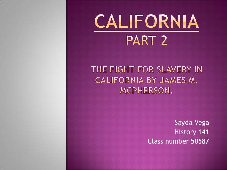 CaliforniaPart 2THE FIGHT FOR SLAVERY IN California BY James m. McPherson.<br />Sayda Vega<br />History 141<br />Class num...