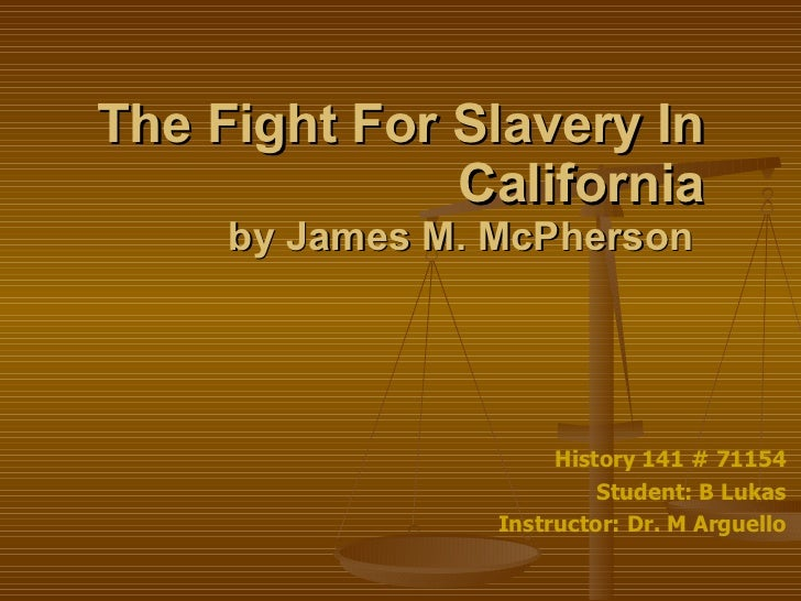 The Fight For Slavery In California by James M. McPherson  History 141 # 71154 Student: B Lukas Instructor: Dr. M Arguello