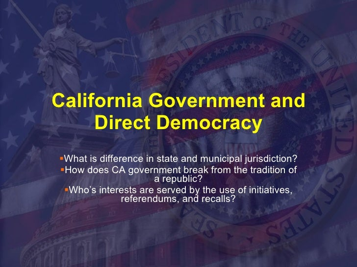 California Government and Direct Democracy <ul><li>What is difference in state and municipal jurisdiction? </li></ul><ul><...