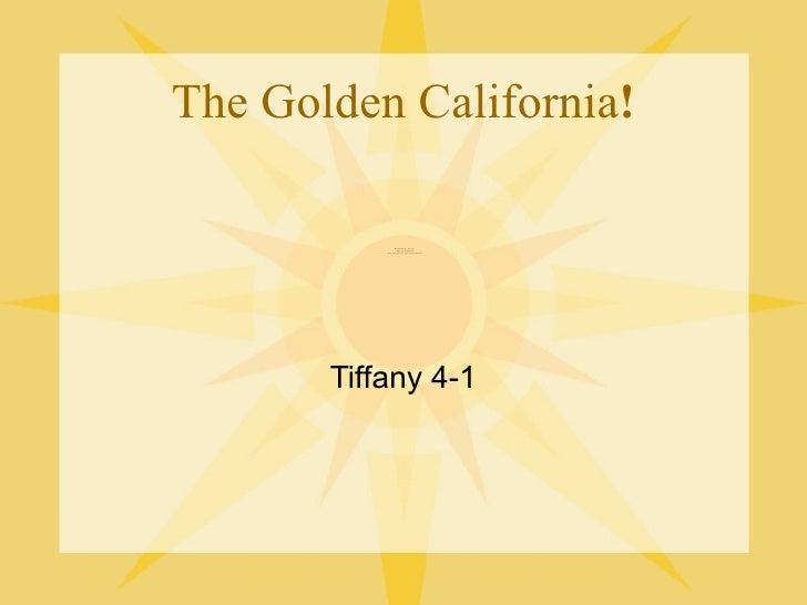 The Golden California ! <ul><li>Tiffany 4-1 </li></ul>